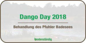 bodenständig Dango Day 2018 - Artikel über die Behandlung des Pfuhler Baggersee
