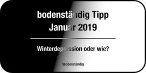 Beitragsbild bodenständig Tipp Januar 2019 - Winterdepression oder wie?